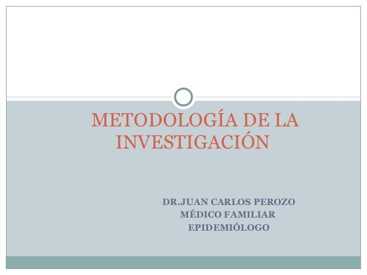 DR.JUAN CARLOS PEROZO MÉDICO FAMILIAR  EPIDEMIÓLOGO METODOLOGÍA DE LA INVESTIGACIÓN