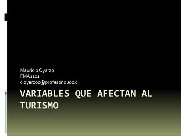 VARIABLES QUE AFECTAN AL TURISMO MauricioOyarzo FMA1101 c.oyarzoc@profesor.duoc.cl