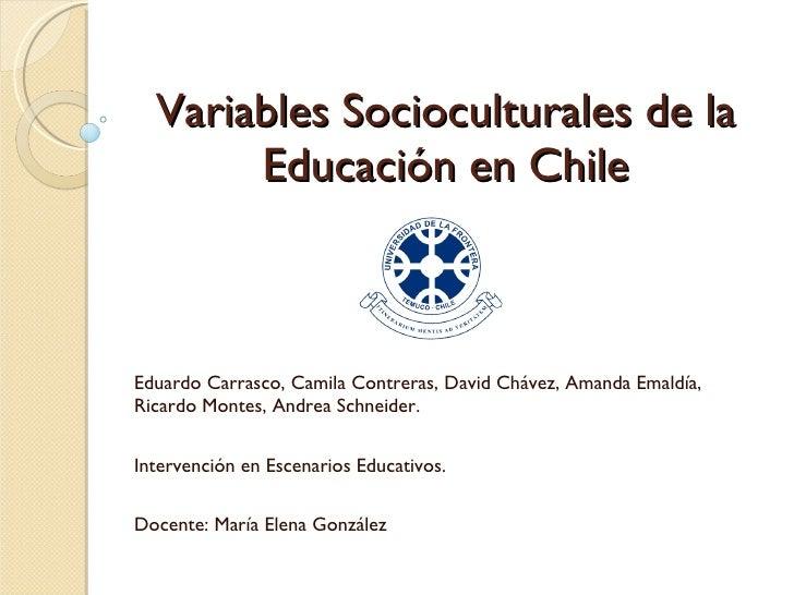 Variables Socioculturales de la Educación en Chile Eduardo Carrasco, Camila Contreras, David Chávez, Amanda Emaldía, Ricar...