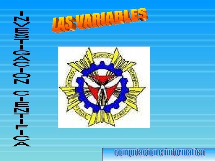 LAS VARIABLES computacion e imformatica INVESTIGACION CIENTIFICA