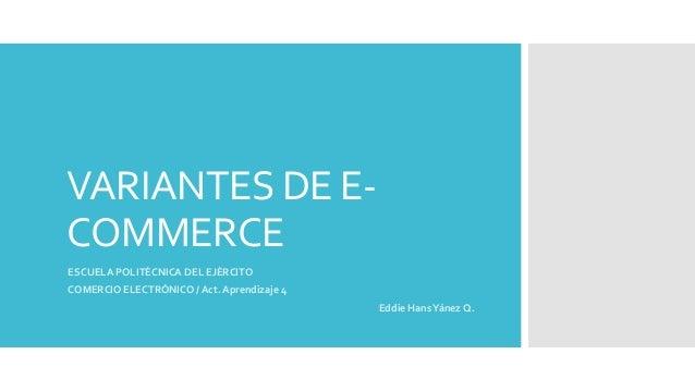 VARIANTES DE E-COMMERCEESCUELA POLITÉCNICA DEL EJÉRCITOCOMERCIO ELECTRÓNICO / Act. Aprendizaje 4Eddie HansYánez Q.
