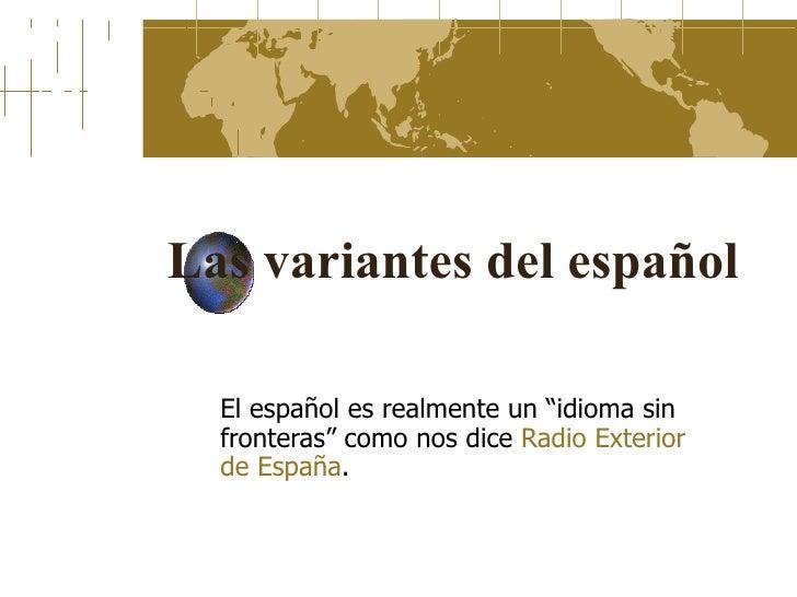 """Las variantes del español El español es realmente un """"idioma sin fronteras"""" como nos dice  Radio Exterior  de España ."""