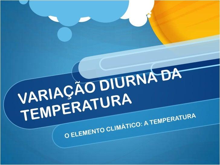 VARIAÇÃO DIURNA DA TEMPERATURA<br />O ELEMENTO CLIMÁTICO: A TEMPERATURA<br />