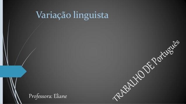 Variação linguista Professora: Eliane