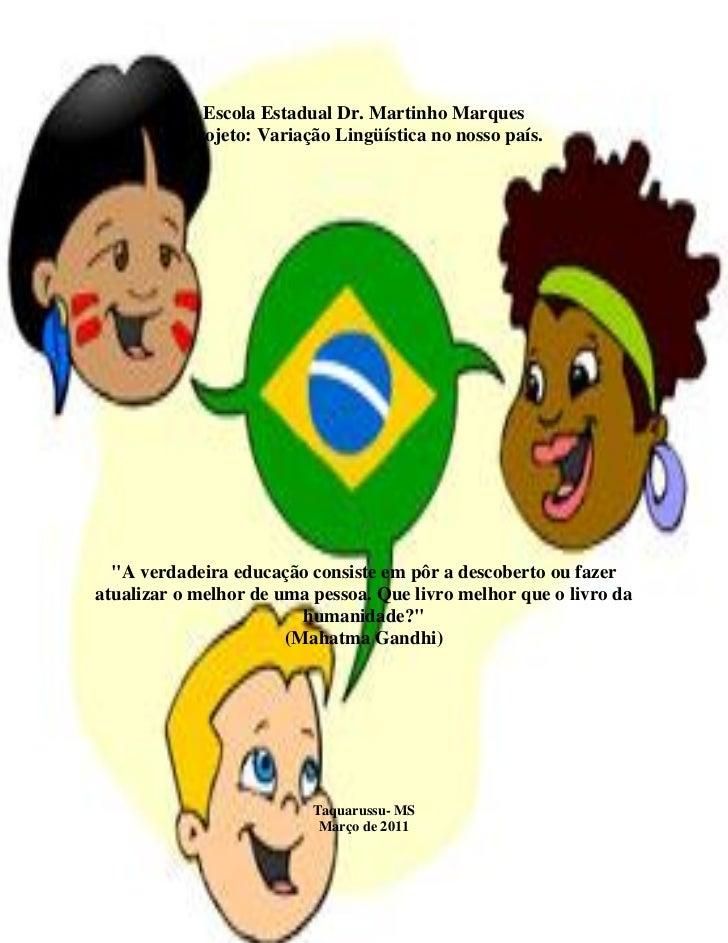 """Escola Estadual Dr. Martinho Marques          Projeto: Variação Lingüística no nosso país.  """"A verdadeira educação consist..."""