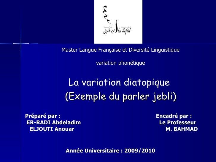 Master Langue Française et Diversité Linguistique variation phonétique La variation diatopique   (Exemple du parler jebli)...