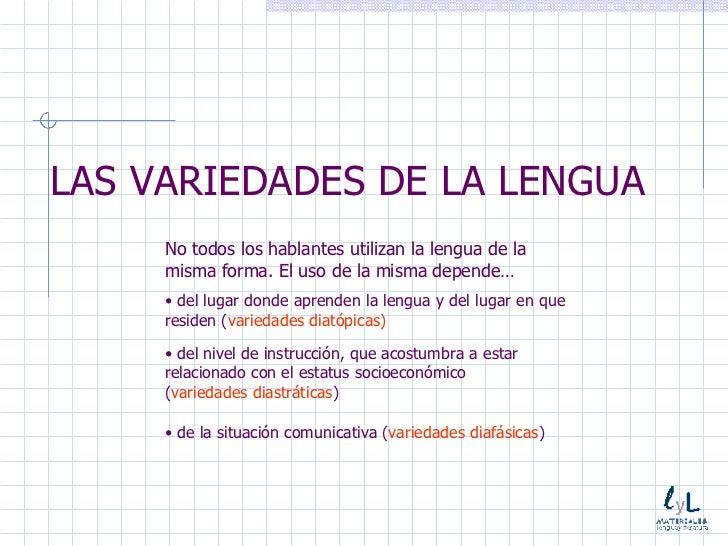 LAS VARIEDADES DE LA LENGUA <ul><li>No todos los hablantes utilizan la lengua de la misma forma. El uso de la misma depend...