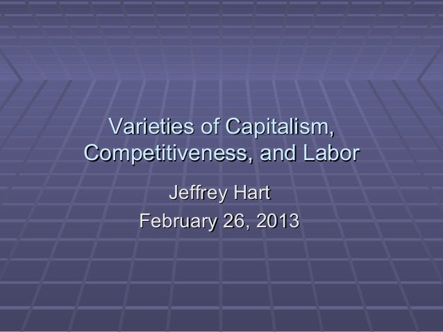 Varieties of Capitalism,Competitiveness, and Labor        Jeffrey Hart     February 26, 2013