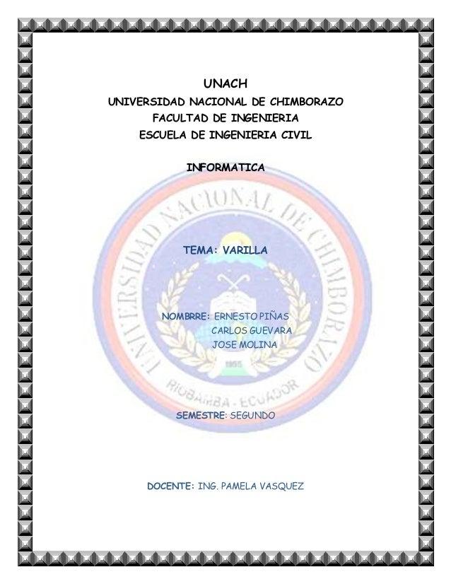 UNACH UNIVERSIDAD NACIONAL DE CHIMBORAZO FACULTAD DE INGENIERIA ESCUELA DE INGENIERIA CIVIL INFORMATICA  TEMA: VARILLA  NO...