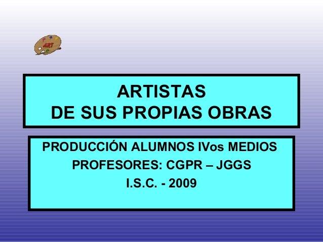 ARTISTAS DE SUS PROPIAS OBRAS PRODUCCIÓN ALUMNOS IVos MEDIOS PROFESORES: CGPR – JGGS I.S.C. - 2009