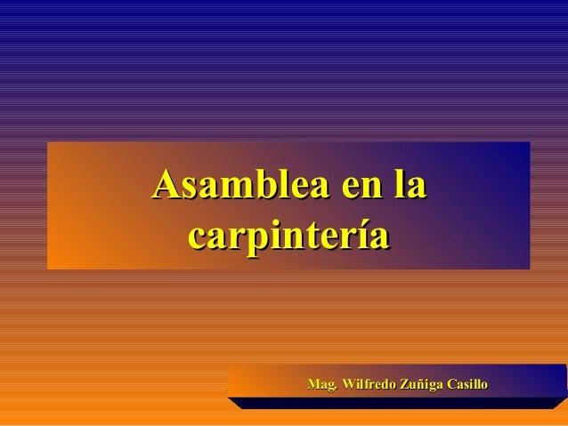 Asamblea en laAsamblea en la carpinteríacarpintería Mag. Wilfredo Zuñiga CasilloMag. Wilfredo Zuñiga Casillo