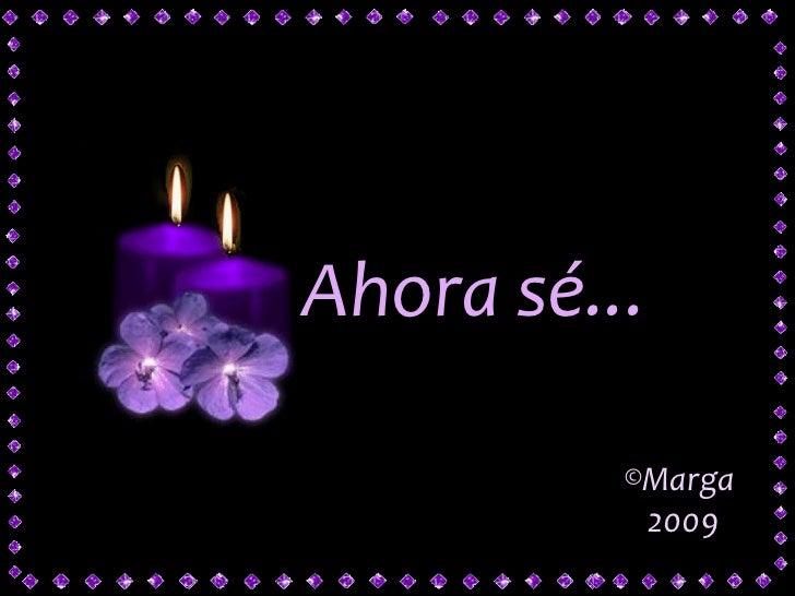<ul><li>Marga </li></ul><ul><li>2009  </li></ul>Ahora sé...