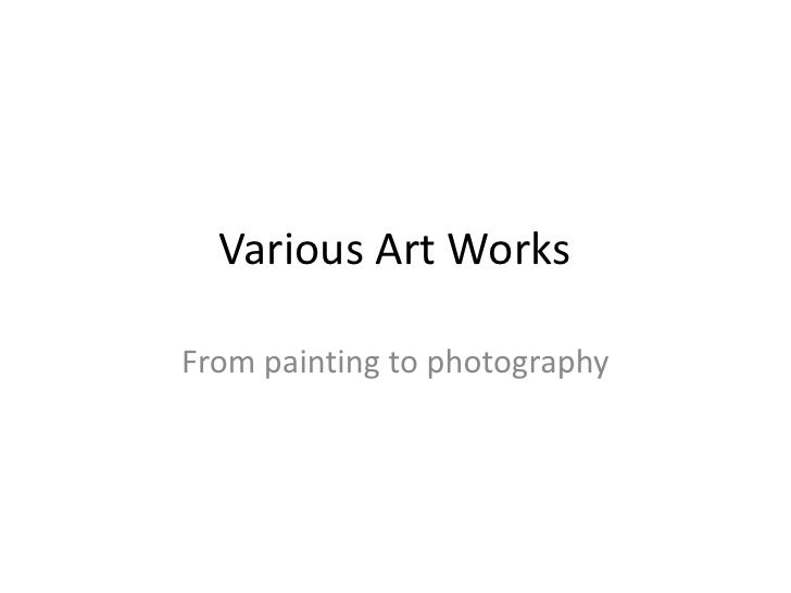 Various Art Works<br />From painting to photography<br />