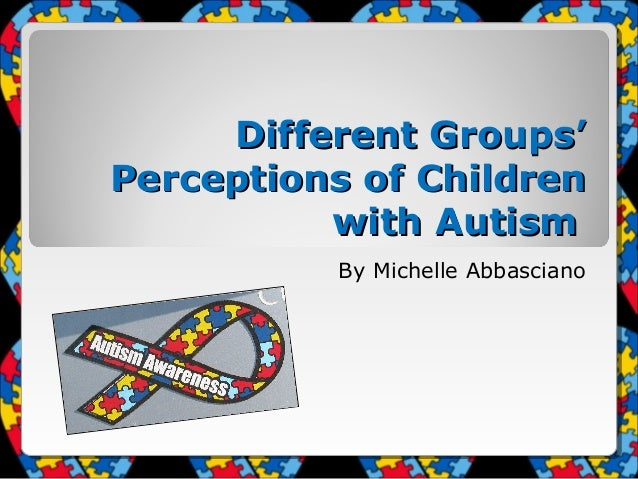 Different Groups' Perceptions of Children with Autism By Michelle Abbasciano