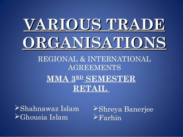 VARIOUS TRADEVARIOUS TRADEORGANISATIONSORGANISATIONSREGIONAL & INTERNATIONALAGREEMENTSMMA 3RDSEMESTERRETAILShahnawaz Isla...