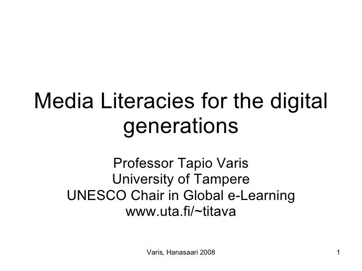 Media Literacies for the digital generations Professor Tapio Varis University of Tampere UNESCO Chair in Global e-Learning...