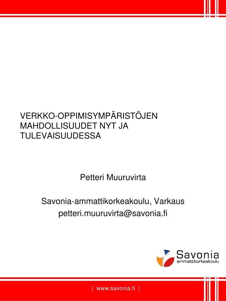 VERKKO-OPPIMISYMPÄRISTÖJEN MAHDOLLISUUDET NYT JA TULEVAISUUDESSA                 Petteri Muuruvirta      Savonia-ammattiko...
