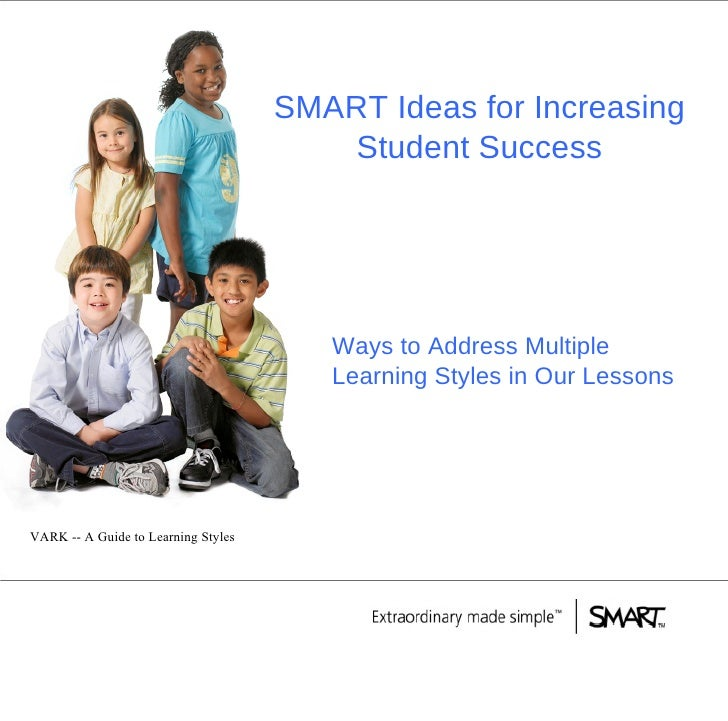 SMART Ideas for Increasing Student Success Ways to Address Multiple Learning Styles in Our Lessons VARK -- A Guide to Lear...