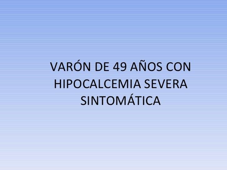 VARÓN DE 49 AÑOS CON HIPOCALCEMIA SEVERA SINTOMÁTICA