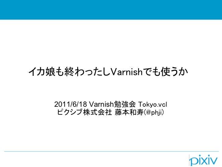 イカ娘も終わったしVarnishでも使うか   2011/6/18 Varnish勉強会 Tokyo.vcl    ピクシブ株式会社 藤本和寿(@phji)