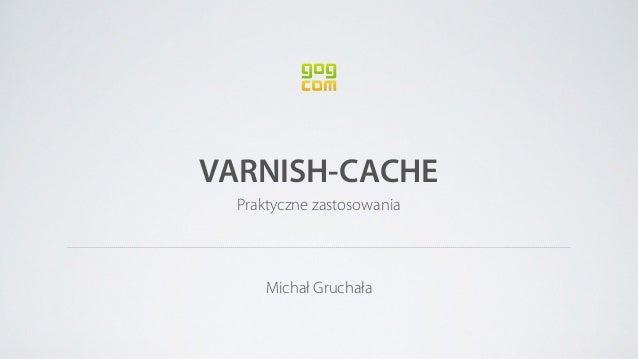 VARNISH-CACHE Praktyczne zastosowania Michał Gruchała