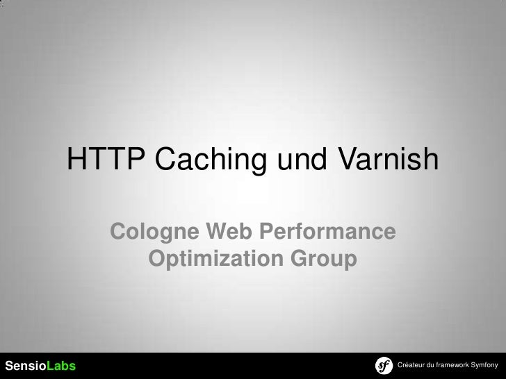 HTTP Caching und Varnish             Cologne Web Performance                Optimization GroupSensioLabs                  ...