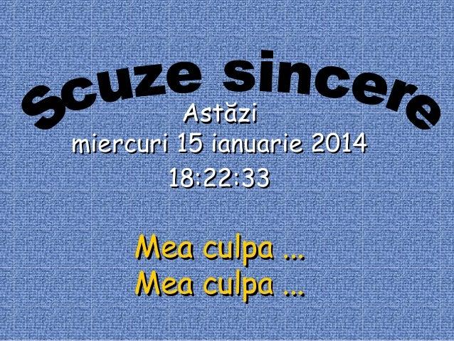 Astăzi miercuri 15 ianuarie 2014 18:22:33  Mea culpa ... Mea culpa ...