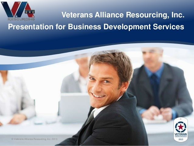 Veterans Alliance Resourcing, Inc. Presentation for Business Development Services © Veterans Alliance Resourcing, Inc. 2013