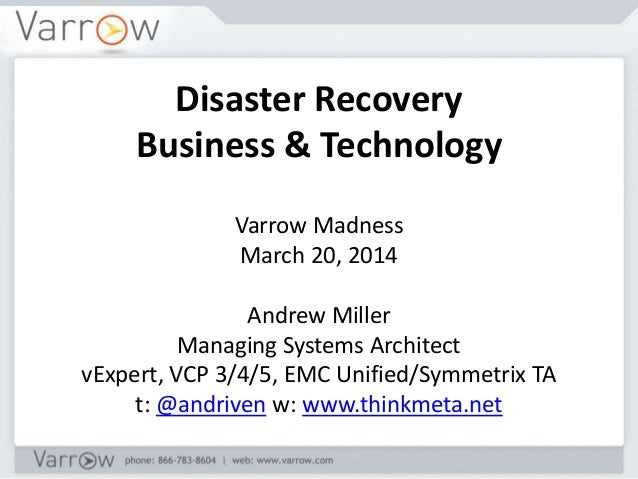 Disaster Recovery Business & Technology Varrow Madness March 20, 2014 Andrew Miller Managing Systems Architect vExpert, VC...
