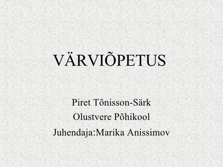 VÄRVIÕPETUS Piret Tõnisson-Särk Olustvere Põhikool Juhendaja : Marika Anissimov