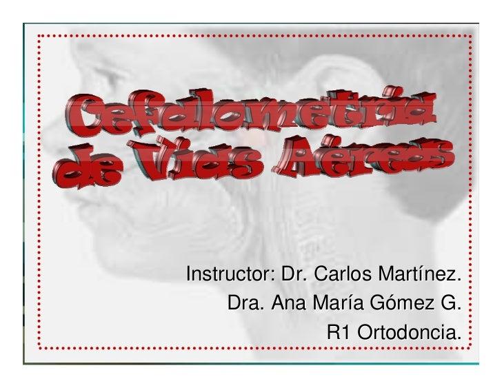 Instructor: Dr. Carlos Martínez.      Dra. Ana María Gómez G.                  R1 Ortodoncia.                      Ortodoncia