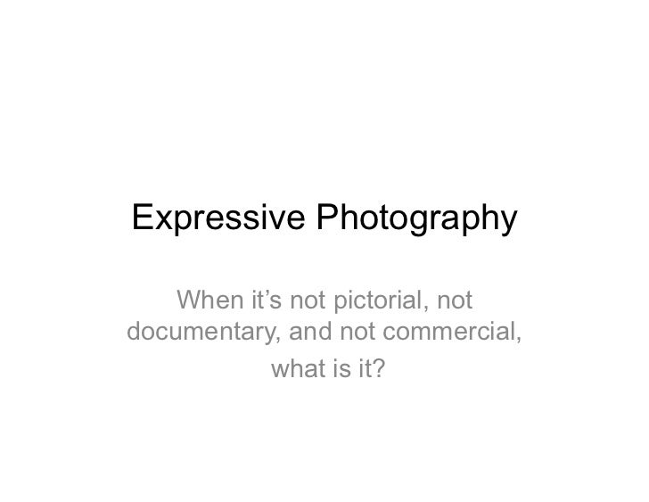 Expressive Photography    When it's not pictorial, notdocumentary, and not commercial,            what is it?