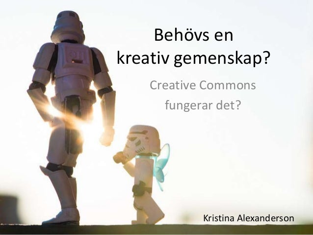 Behövs enkreativ gemenskap?   Creative Commons     fungerar det?          Kristina Alexanderson