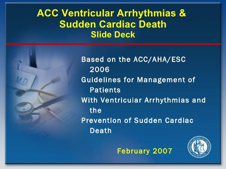 ACC Ventricular Arrhythmias &  Sudden Cardiac Death Slide Deck <ul><li>Based on the ACC/AHA/ESC 2006 </li></ul><ul><li>Gui...