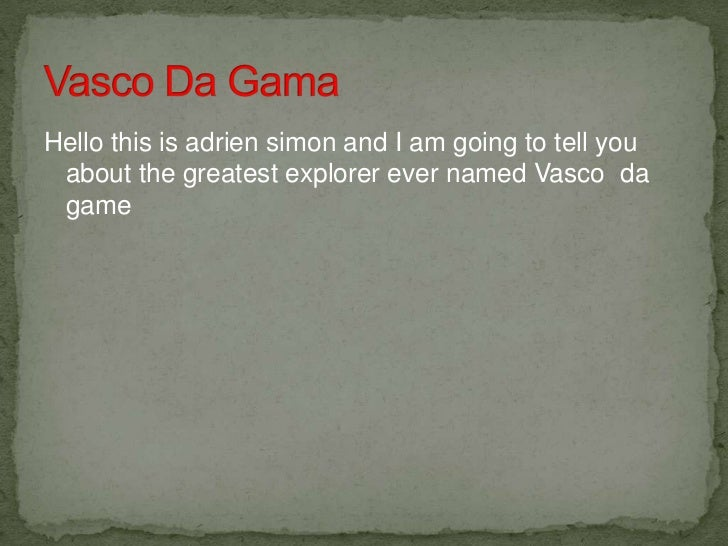 Hello this is adrien simon and I am going to tell you about the greatest explorer ever named Vasco da game