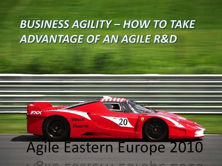 Business agility – how to take advantage of an Agile R&D<br />Vasco<br /> Duarte<br />Agile Eastern Europe 2010<br />