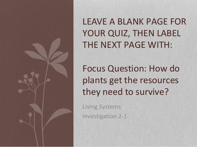 Living Systems Investigation 2-1 LEAVE A BLANK PAGE FOR YOUR QUIZ, THEN LABEL THE NEXT PAGE WITH: Focus Question: How do p...