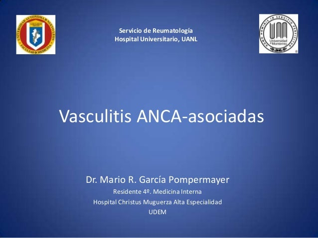 Servicio de Reumatología Hospital Universitario, UANL  Vasculitis ANCA-asociadas Dr. Mario R. García Pompermayer Residente...