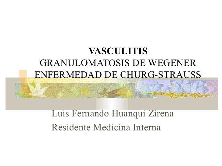 VASCULITIS GRANULOMATOSIS DE WEGENERENFERMEDAD DE CHURG-STRAUSS  Luis Fernando Huanqui Zirena  Residente Medicina Interna
