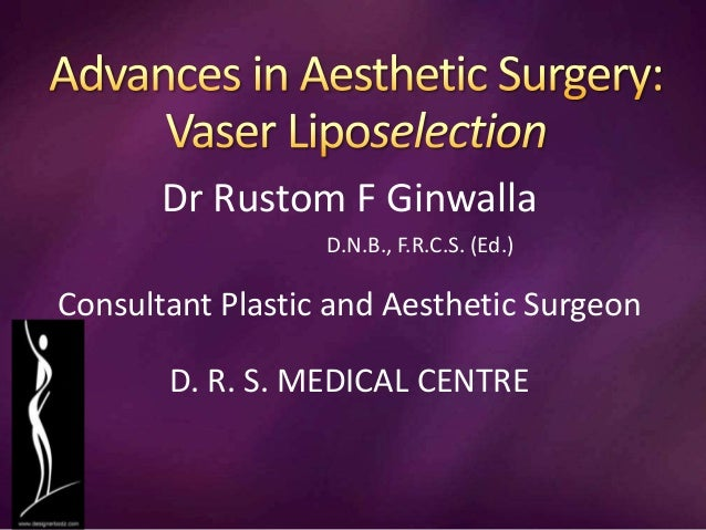 Dr Rustom F Ginwalla D.N.B., F.R.C.S. (Ed.) Consultant Plastic and Aesthetic Surgeon D. R. S. MEDICAL CENTRE