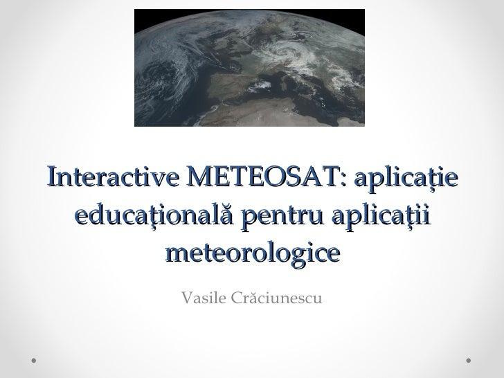 Interactive METEOSAT: aplicație educațională pentru aplicații meteorologice Vasile Crăciunescu