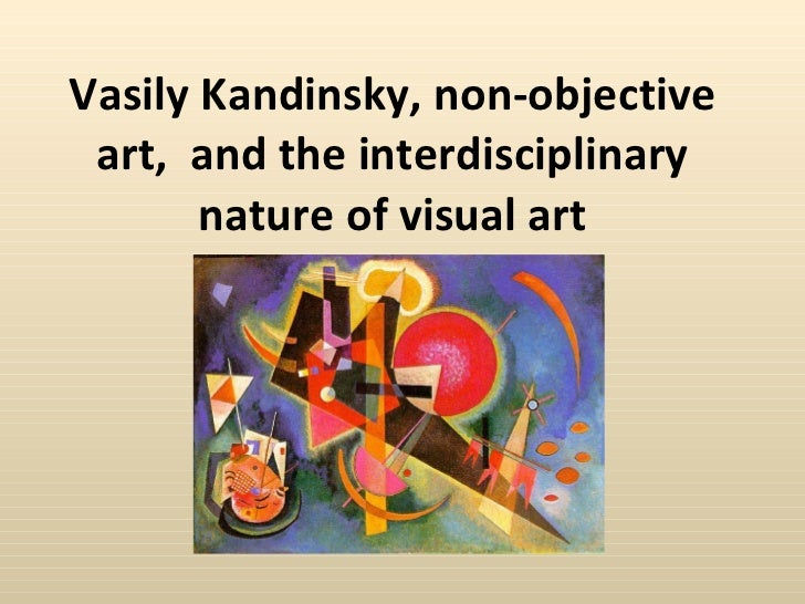 Vasily Kandinsky, non-objective art,  and the interdisciplinary nature of visual art