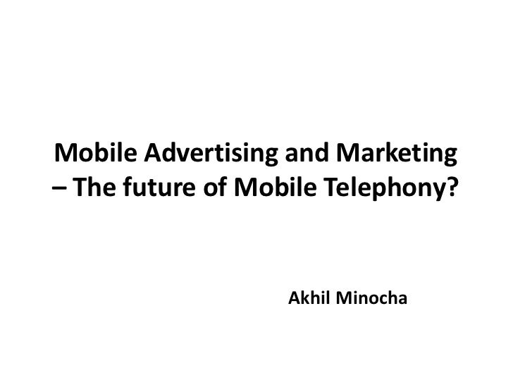 Mobile Advertising and Marketing– The future of Mobile Telephony?                   Akhil Minocha