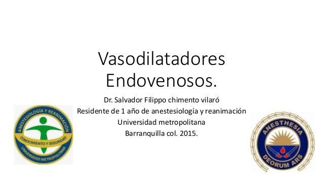 Vasodilatadores Endovenosos. Dr. Salvador Filippo chimento vilaró Residente de 1 año de anestesiología y reanimación Unive...