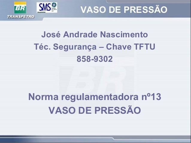 VASO DE PRESSÃO José Andrade Nascimento Téc. Segurança – Chave TFTU 858-9302 Norma regulamentadora nº13 VASO DE PRESSÃO