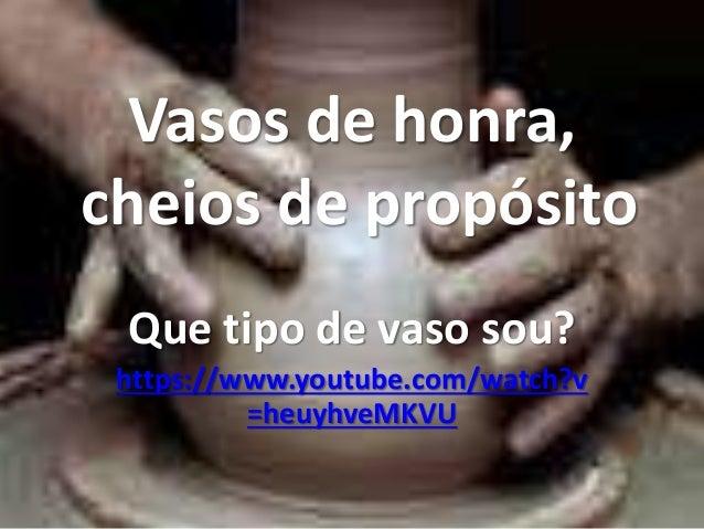Vasos de honra,  cheios de propósito  Que tipo de vaso sou?  https://www.youtube.com/watch?v  =heuyhveMKVU