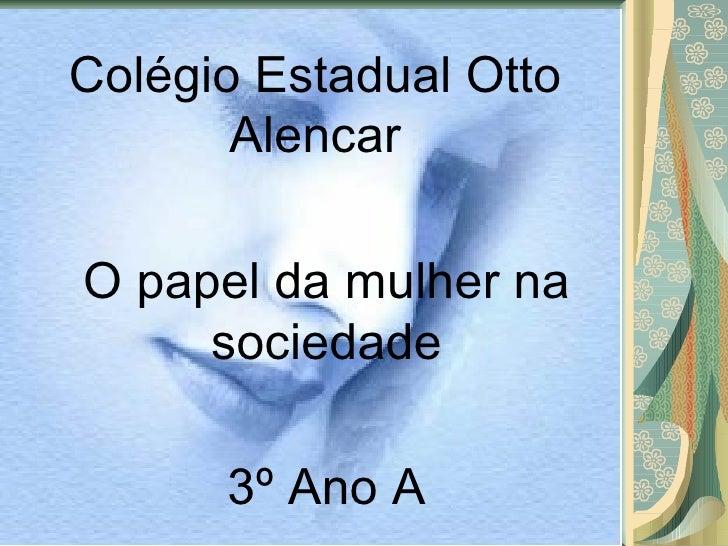 Colégio Estadual Otto Alencar O papel da mulher na sociedade 3º Ano A
