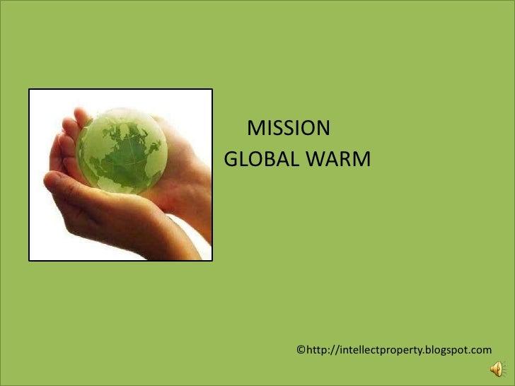 MISSION<br />               GLOBAL WARM<br />©http://intellectproperty.blogspot.com<br />