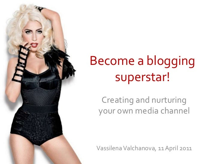 Become a blogging superstar!<br />Creating and nurturing your own media channel<br />Vassilena Valchanova, 11 April 2011<b...