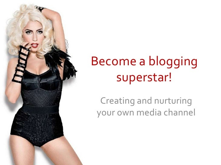 Become a blogging superstar!<br />Creating and nurturing your own media channel<br />